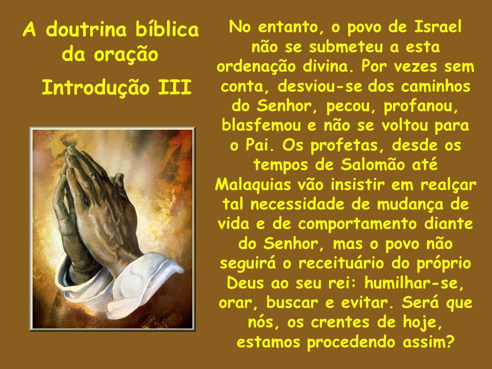 A doutrina bíblica da oração Introdução III No entanto, o povo de Israel não se submeteu a esta ordenação divina. Por vezes sem conta, desviou-se dos