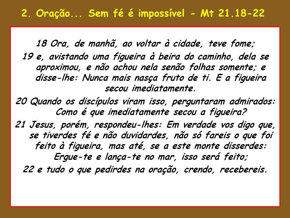 2. Oração... Sem fé é impossível - Mt 21.18-22 1 Então disse Salomão: O Senhor disse 8 Ora, estando ele a exercer as funções 18 Ora, de manhã, ao volt