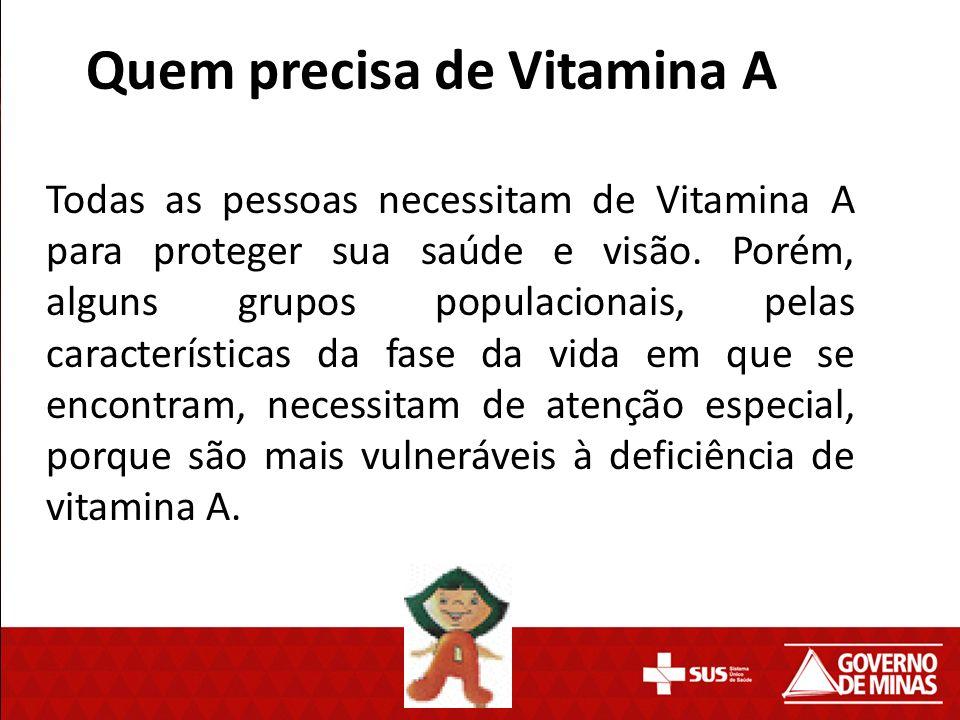 Quem precisa de Vitamina A Todas as pessoas necessitam de Vitamina A para proteger sua saúde e visão. Porém, alguns grupos populacionais, pelas caract