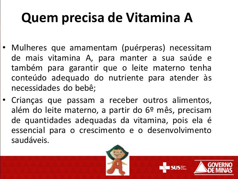 Quem precisa de Vitamina A Mulheres que amamentam (puérperas) necessitam de mais vitamina A, para manter a sua saúde e também para garantir que o leit