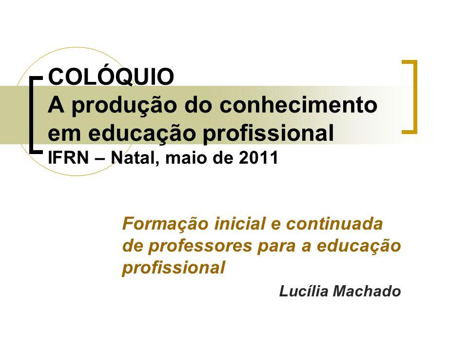 COLÓQUIO A produção do conhecimento em educação profissional IFRN – Natal, maio de 2011 Formação inicial e continuada de professores para a educação p