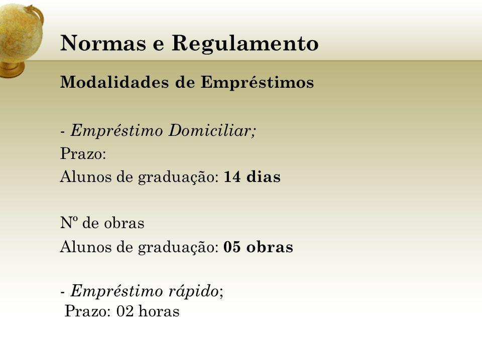 Normas e Regulamento Modalidades de Empréstimos - Empréstimo Domiciliar; Prazo: Alunos de graduação: 14 dias Nº de obras Alunos de graduação: 05 obras