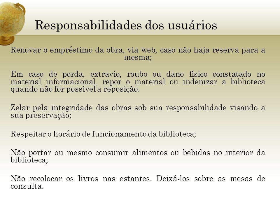 Responsabilidades dos usuários Renovar o empréstimo da obra, via web, caso não haja reserva para a mesma; Em caso de perda, extravio, roubo ou dano fí