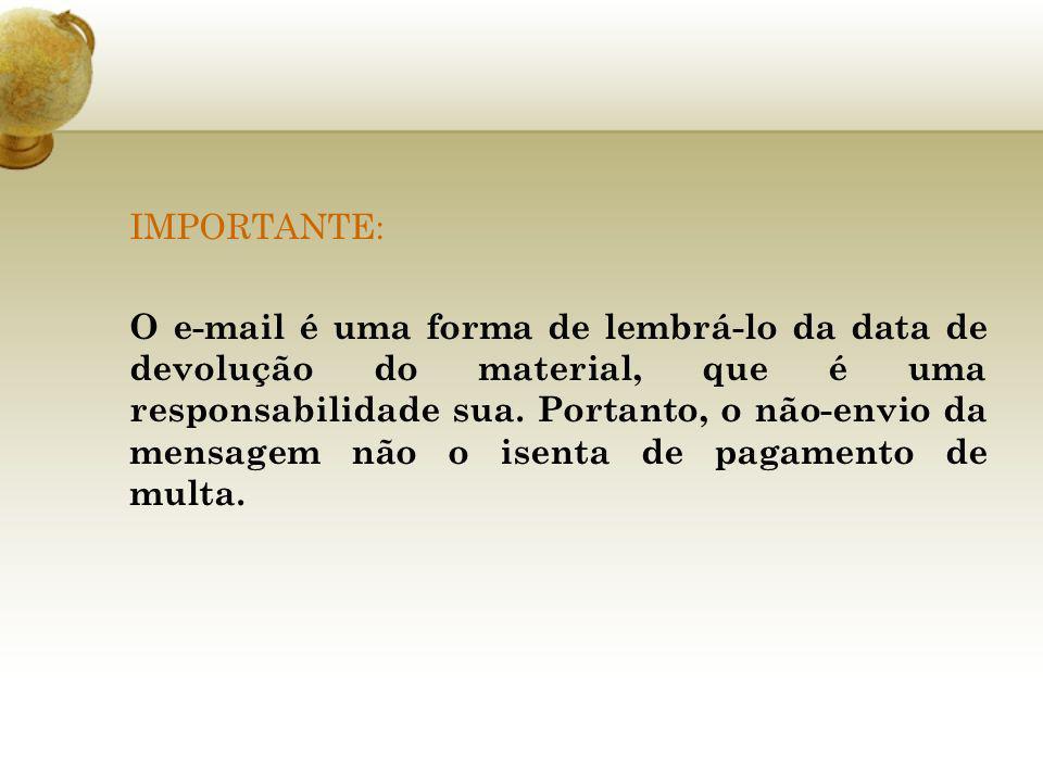 IMPORTANTE: O e-mail é uma forma de lembrá-lo da data de devolução do material, que é uma responsabilidade sua. Portanto, o não-envio da mensagem não