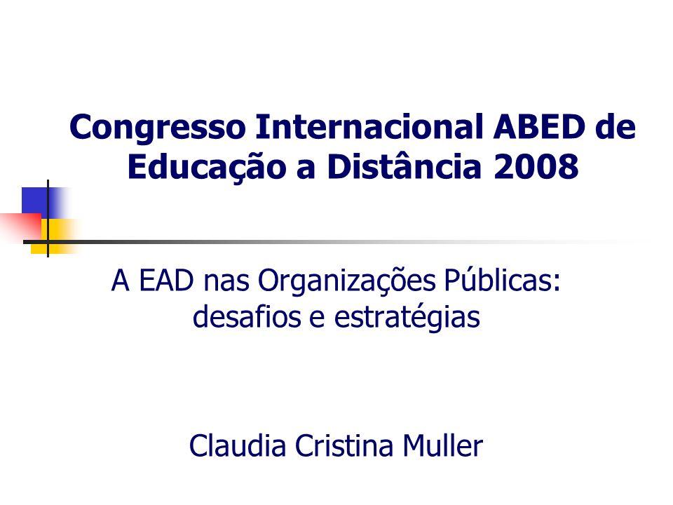 Congresso Internacional ABED de Educação a Distância 2008 A EAD nas Organizações Públicas: desafios e estratégias Claudia Cristina Muller