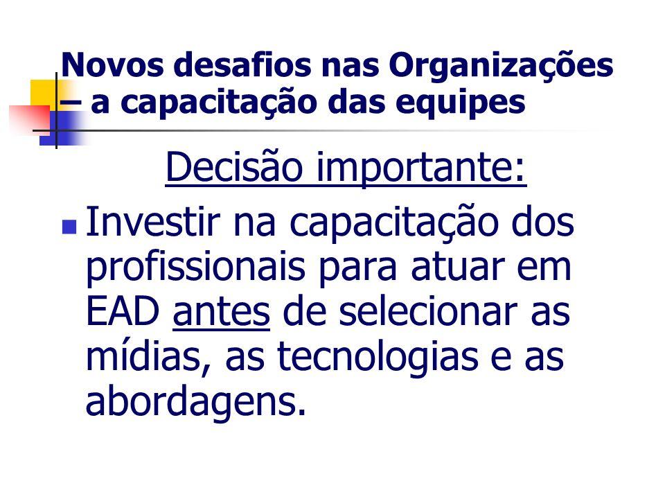 Novos desafios nas Organizações – a capacitação das equipes Decisão importante: Investir na capacitação dos profissionais para atuar em EAD antes de s
