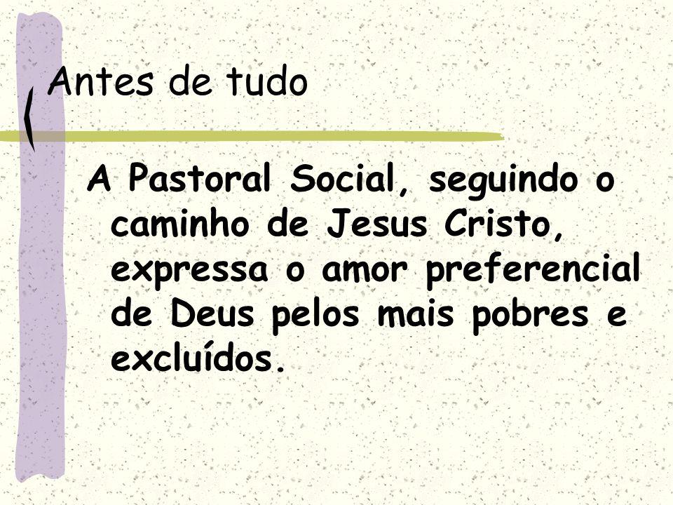 Antes de tudo A Pastoral Social, seguindo o caminho de Jesus Cristo, expressa o amor preferencial de Deus pelos mais pobres e excluídos.