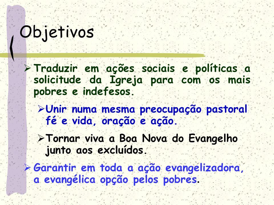 Objetivos Traduzir em ações sociais e políticas a solicitude da Igreja para com os mais pobres e indefesos. Unir numa mesma preocupação pastoral fé e