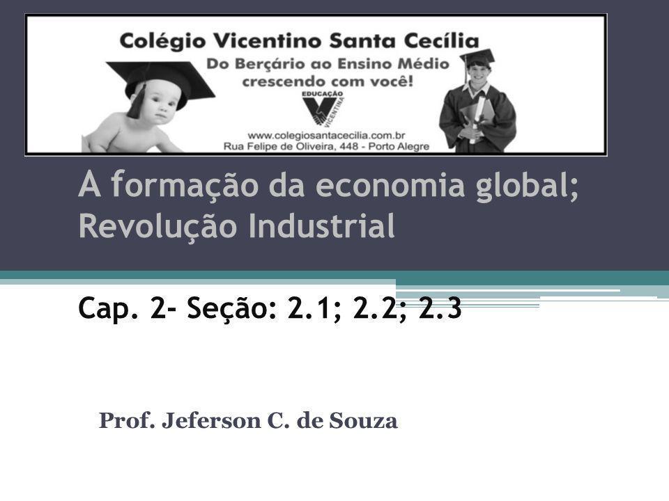 A f ormação da economia global; Revolução Industrial Cap. 2- Seção: 2.1; 2.2; 2.3 Prof. Jeferson C. de Souza