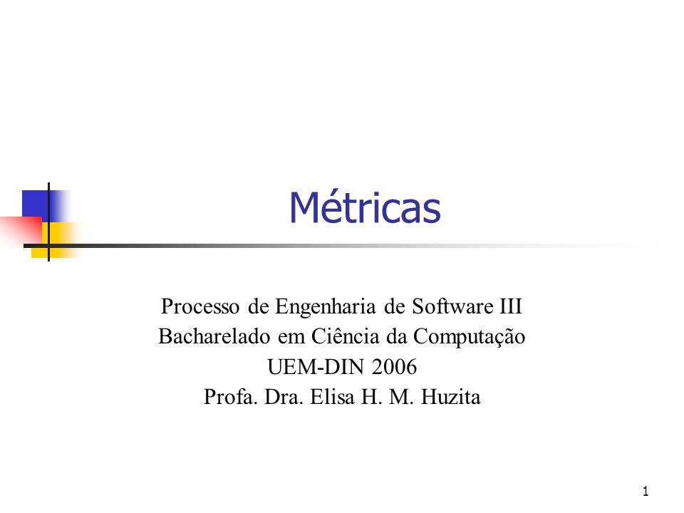 1 Métricas Processo de Engenharia de Software III Bacharelado em Ciência da Computação UEM-DIN 2006 Profa. Dra. Elisa H. M. Huzita