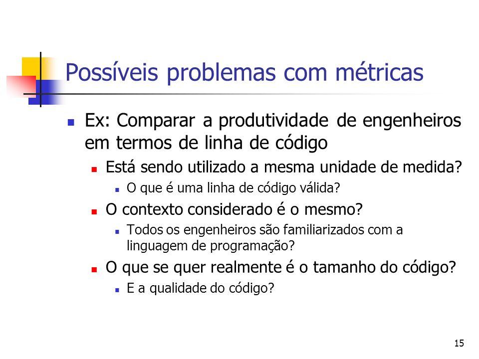 15 Possíveis problemas com métricas Ex: Comparar a produtividade de engenheiros em termos de linha de código Está sendo utilizado a mesma unidade de m