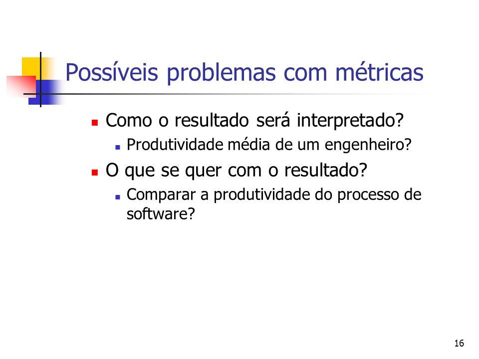 16 Possíveis problemas com métricas Como o resultado será interpretado? Produtividade média de um engenheiro? O que se quer com o resultado? Comparar