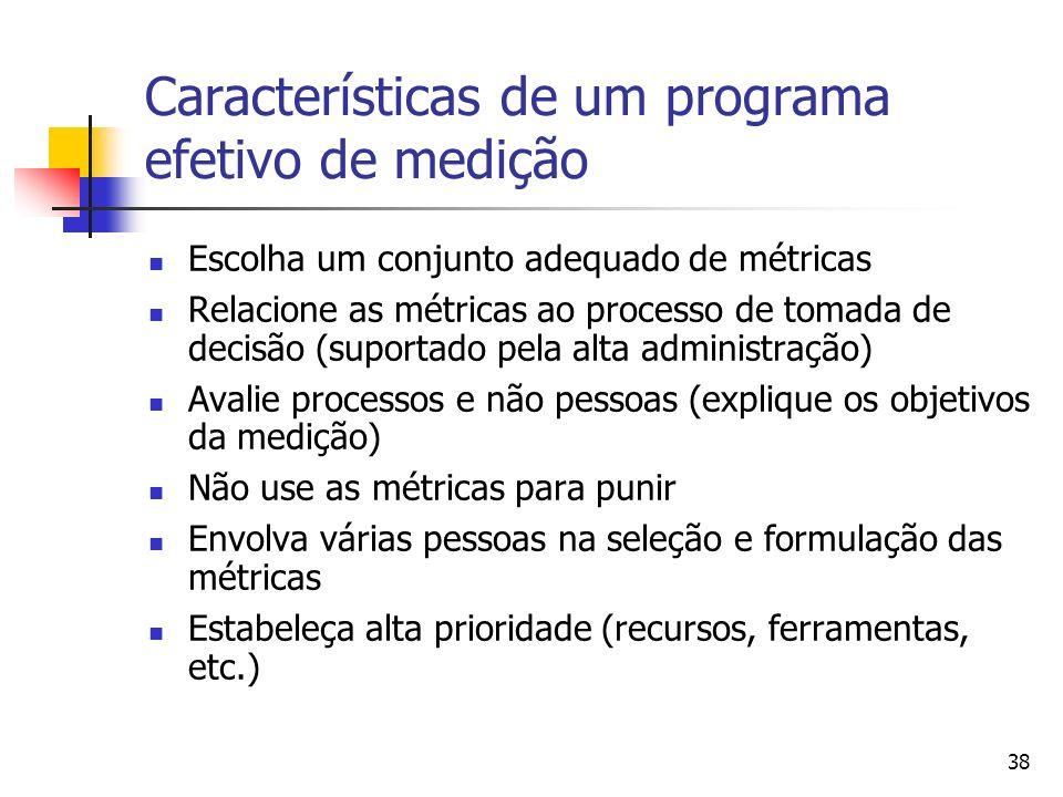 38 Características de um programa efetivo de medição Escolha um conjunto adequado de métricas Relacione as métricas ao processo de tomada de decisão (