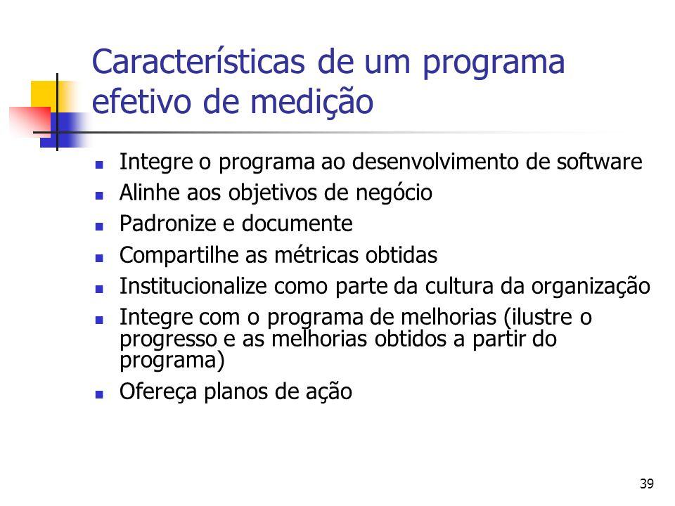 39 Características de um programa efetivo de medição Integre o programa ao desenvolvimento de software Alinhe aos objetivos de negócio Padronize e doc