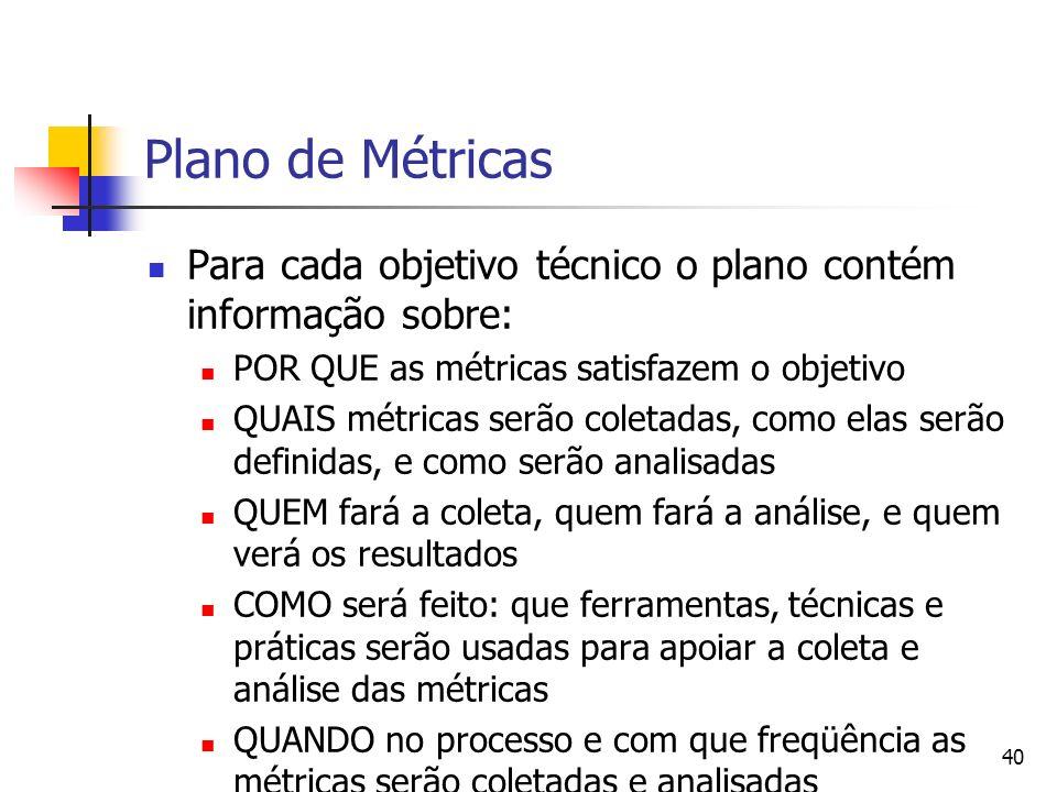 40 Plano de Métricas Para cada objetivo técnico o plano contém informação sobre: POR QUE as métricas satisfazem o objetivo QUAIS métricas serão coleta