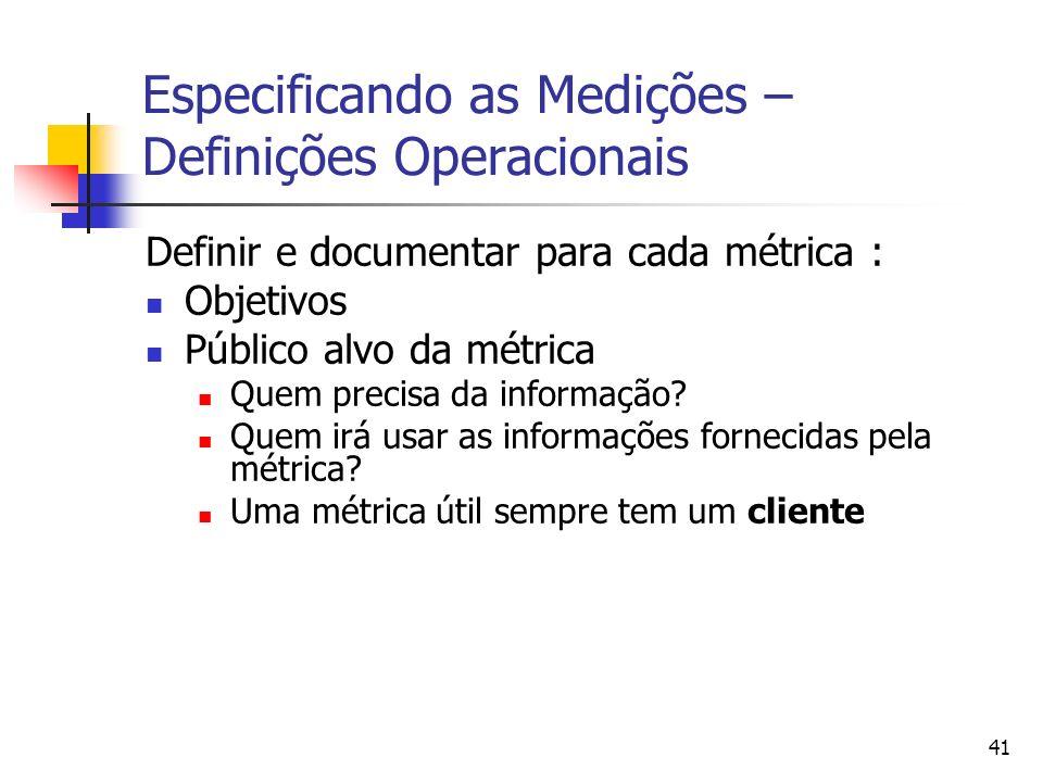 41 Especificando as Medições – Definições Operacionais Definir e documentar para cada métrica : Objetivos Público alvo da métrica Quem precisa da info