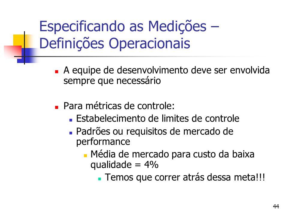 44 Especificando as Medições – Definições Operacionais A equipe de desenvolvimento deve ser envolvida sempre que necessário Para métricas de controle: