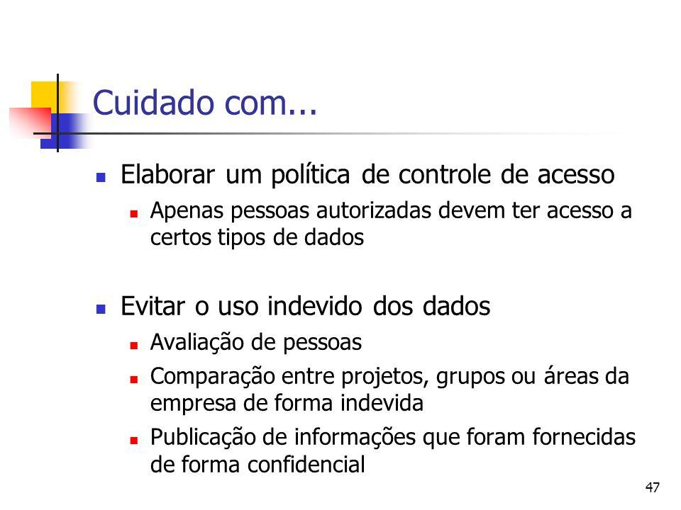 47 Cuidado com... Elaborar um política de controle de acesso Apenas pessoas autorizadas devem ter acesso a certos tipos de dados Evitar o uso indevido