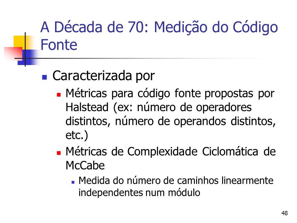 48 A Década de 70: Medição do Código Fonte Caracterizada por Métricas para código fonte propostas por Halstead (ex: número de operadores distintos, nú