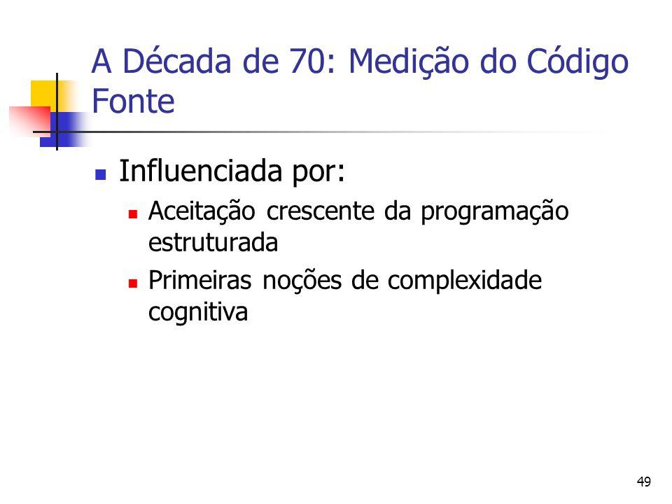 49 A Década de 70: Medição do Código Fonte Influenciada por: Aceitação crescente da programação estruturada Primeiras noções de complexidade cognitiva