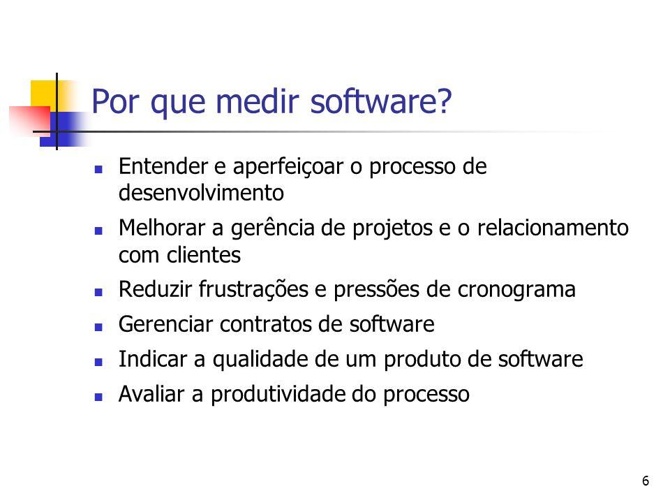 6 Por que medir software? Entender e aperfeiçoar o processo de desenvolvimento Melhorar a gerência de projetos e o relacionamento com clientes Reduzir