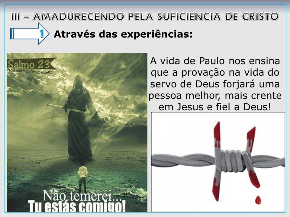 Através das experiências: A vida de Paulo nos ensina que a provação na vida do servo de Deus forjará uma pessoa melhor, mais crente em Jesus e fiel a