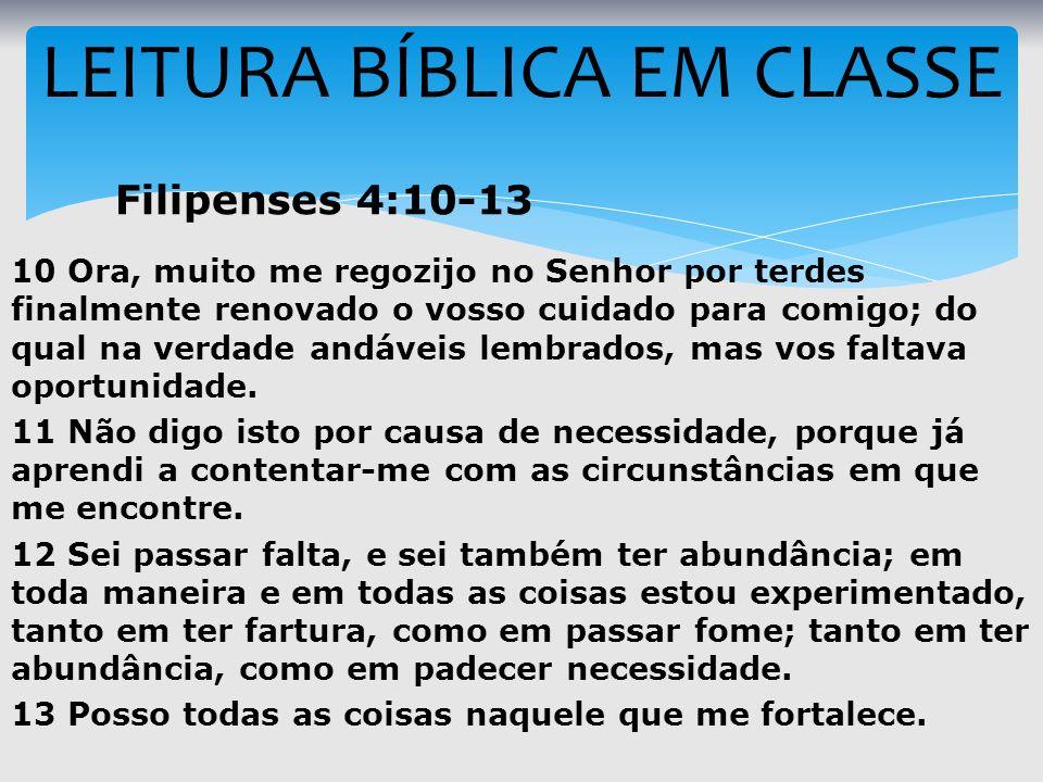 LEITURA BÍBLICA EM CLASSE Filipenses 4:10-13 10 Ora, muito me regozijo no Senhor por terdes finalmente renovado o vosso cuidado para comigo; do qual n