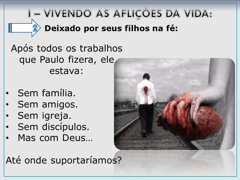 Deixado por seus filhos na fé: Após todos os trabalhos que Paulo fizera, ele estava: Sem família. Sem amigos. Sem igreja. Sem discípulos. Mas com Deus