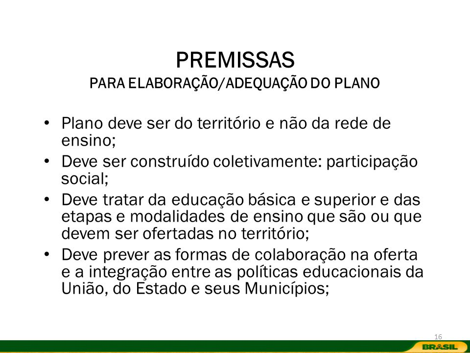 PREMISSAS PARA ELABORAÇÃO/ADEQUAÇÃO DO PLANO Plano deve ser do território e não da rede de ensino; Deve ser construído coletivamente: participação soc