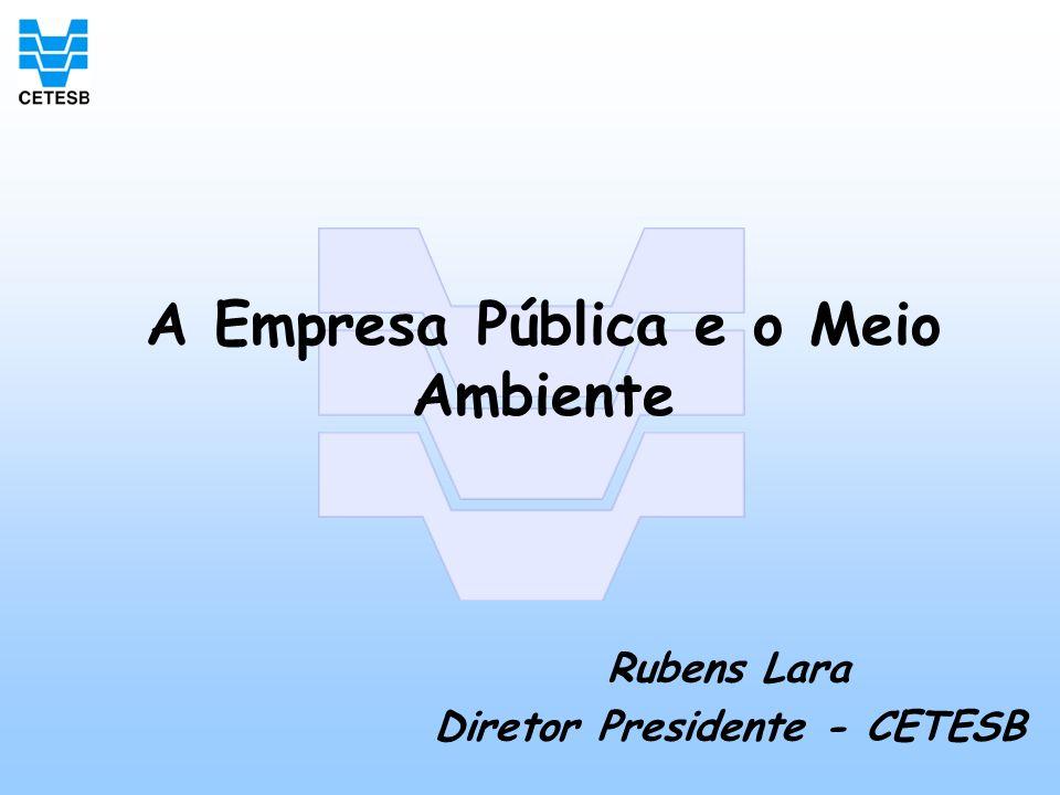 A Empresa Pública e o Meio Ambiente Rubens Lara Diretor Presidente - CETESB