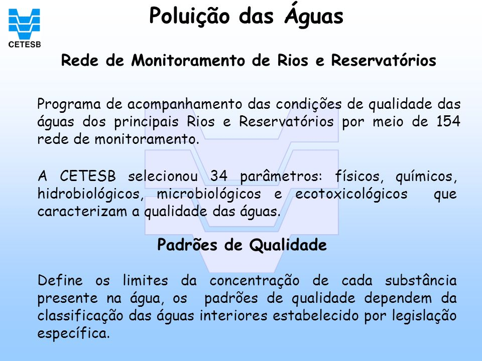 Poluição das Águas A CETESB selecionou 34 parâmetros: físicos, químicos, hidrobiológicos, microbiológicos e ecotoxicológicos que caracterizam a qualid
