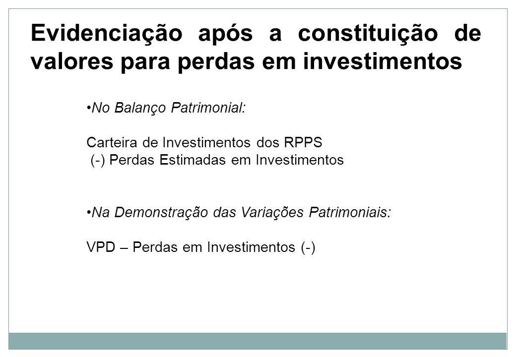 Perdas na carteira dos RPPS Se a perda prevista for consumada, o valor constituído será utilizado: D – 1.1 – Perdas Estimadas em Investimentos (redutora) C – 1.1 – Aplicações dos RPPS no Curto Prazo Ou D – 1.2 – Perdas Estimadas em Investimentos (redutora) C – 1.2 – Aplicações dos RPPS no Longo Prazo Observe que o valor da provisão é jogado contra o valor do investimento, sendo ambos reduzidos após este registro, não impactando mais neste momento o resultado do exercício.