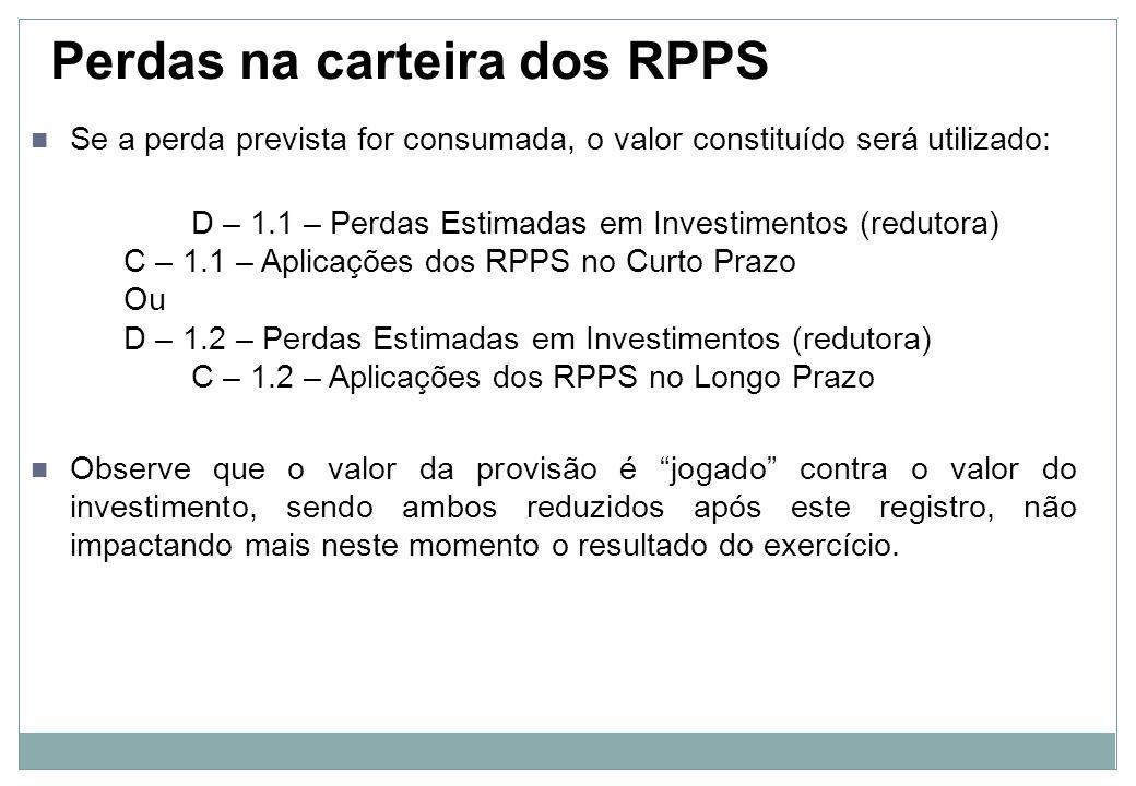Perdas na carteira dos RPPS Caso os valores constituídos não sejam utilizados, no encerramento do exercício efetuar-se-á a reversão dos valores como variação patrimonial ativa (VPA), o que afetará o resultado positivamente: D – 1.1 – Perdas Estimadas em Investimentos (redutora) Ou D – 1.2 – Perdas Estimadas em Investimentos (redutora) C – 4.9 – VPA – Reversão de Provisão Quando a reversão é efetuada, a conta redutora do investimento é reduzida, o que faz com que o valor contábil líquido da carteira volte ao original.