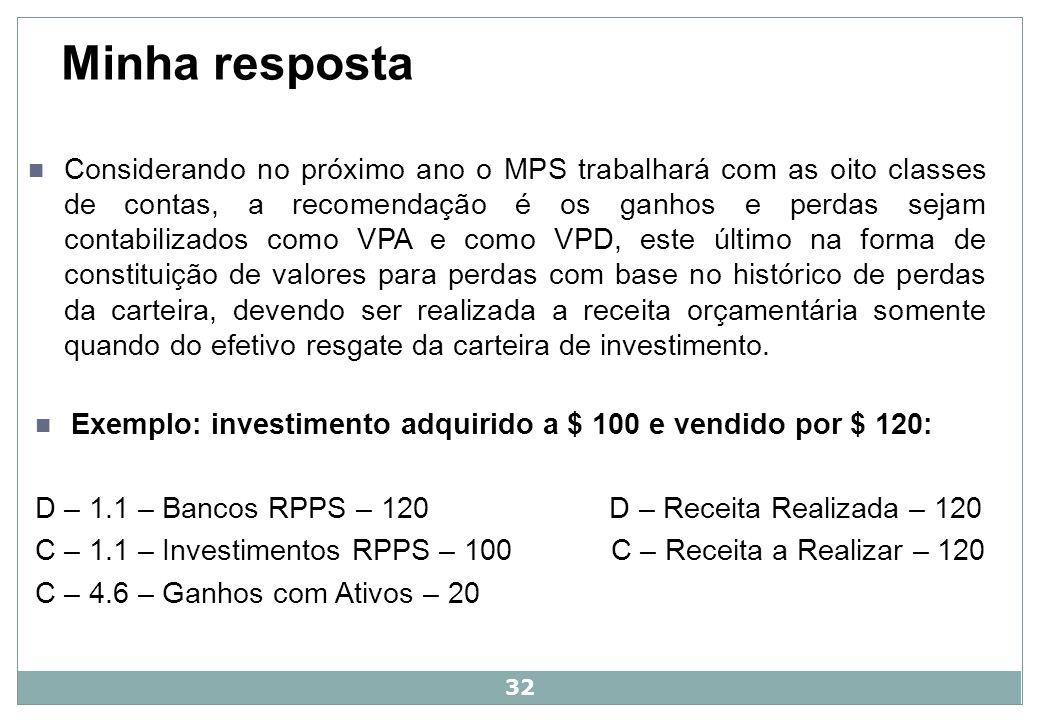 33 Exemplo: investimento adquirido a $ 100 e vendido por $ 80, sem provisão: D – 1.1 – Bancos RPPS – 80 D – Receita Realizada – 80 D – 3.6 – VPD – Perdas – 20 C – Receita a Realizar – 80 C – 1.1 – Investimentos RPPS – 100 Exemplo: investimento adquirido a $ 100 e vendido por $ 80, com provisão: D – 1.1 – Perdas Estimadas (Redutora) – 20 C – 1.1 – Investimentos RPPS – 20 D – 1.1 – Bancos RPPS – 80 C – Receita Realizada – 80 C – 1.1 – Investimentos RPPS – 80 C – Receita a Realizar – 80