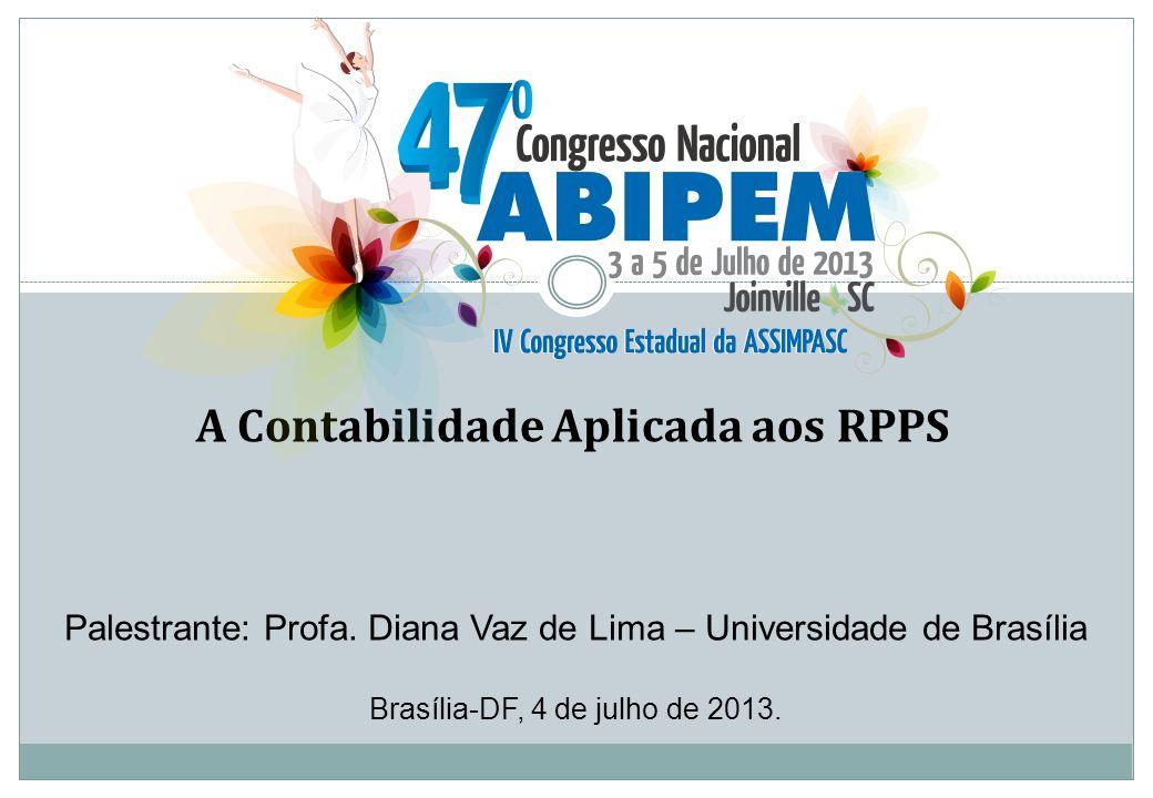 Palestrante: Profa. Diana Vaz de Lima – Universidade de Brasília Brasília-DF, 4 de julho de 2013. A Contabilidade Aplicada aos RPPS