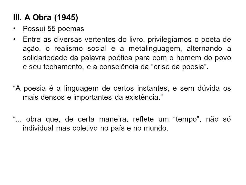 III. A Obra (1945) Possui 55 poemas Entre as diversas vertentes do livro, privilegiamos o poeta de ação, o realismo social e a metalinguagem, alternan