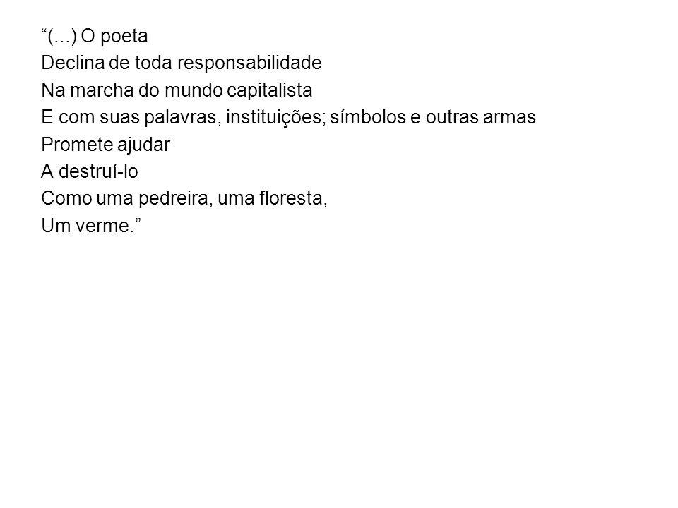 (...) O poeta Declina de toda responsabilidade Na marcha do mundo capitalista E com suas palavras, instituições; símbolos e outras armas Promete ajuda