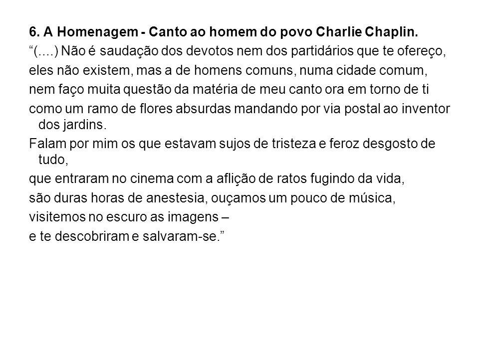 6. A Homenagem - Canto ao homem do povo Charlie Chaplin. (....) Não é saudação dos devotos nem dos partidários que te ofereço, eles não existem, mas a