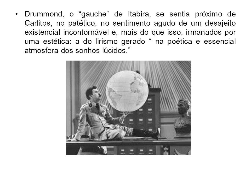 Drummond, o gauche de Itabira, se sentia próximo de Carlitos, no patético, no sentimento agudo de um desajeito existencial incontornável e, mais do qu