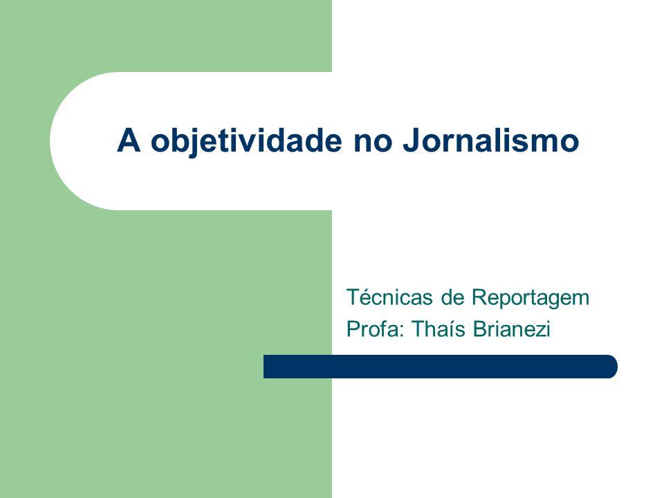 A objetividade no Jornalismo Técnicas de Reportagem Profa: Thaís Brianezi