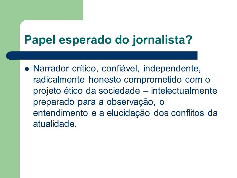 Papel esperado do jornalista? Narrador crítico, confiável, independente, radicalmente honesto comprometido com o projeto ético da sociedade – intelect