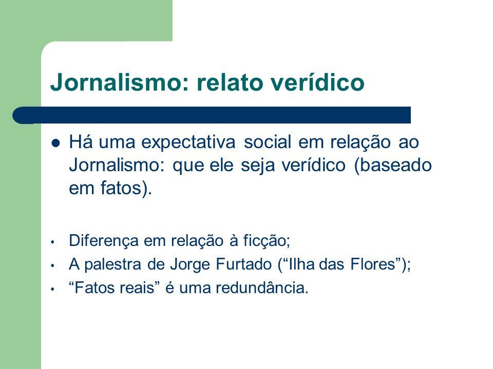 Jornalismo: relato verídico Há uma expectativa social em relação ao Jornalismo: que ele seja verídico (baseado em fatos). Diferença em relação à ficçã