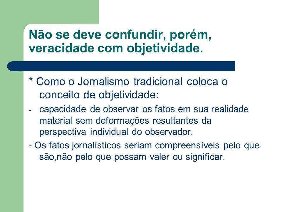 Não se deve confundir, porém, veracidade com objetividade. * Como o Jornalismo tradicional coloca o conceito de objetividade: - capacidade de observar