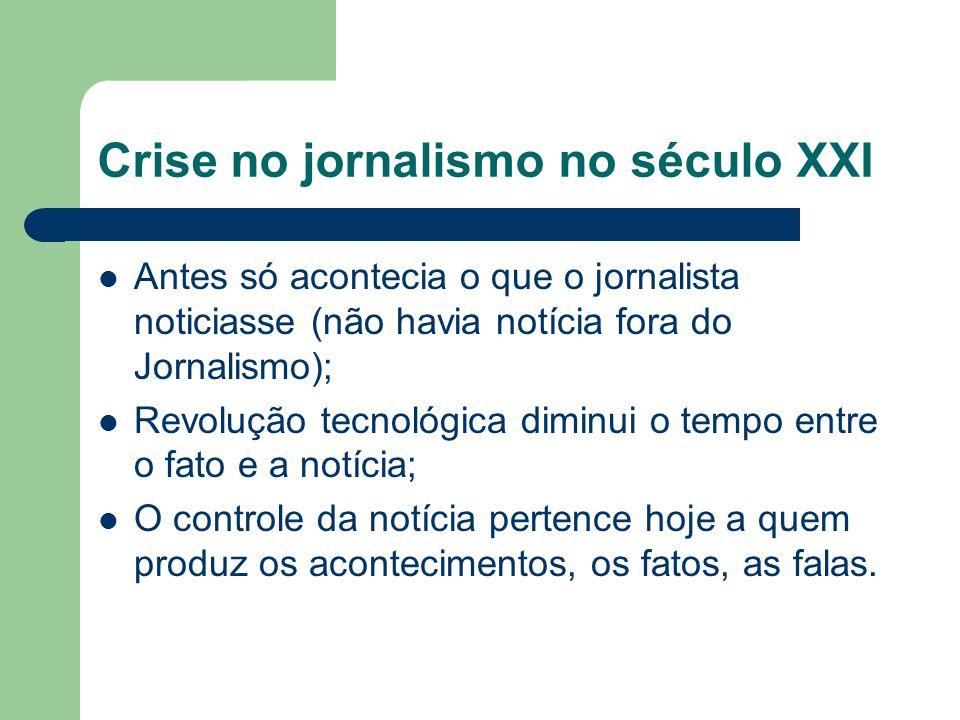 Crise no jornalismo no século XXI Antes só acontecia o que o jornalista noticiasse (não havia notícia fora do Jornalismo); Revolução tecnológica dimin