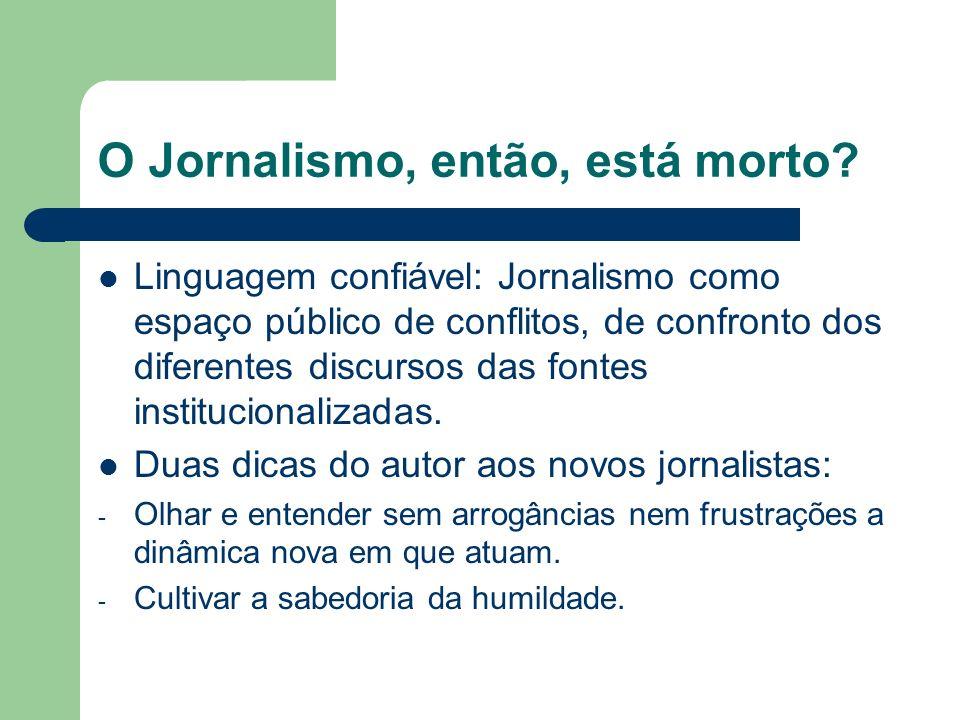 O Jornalismo, então, está morto? Linguagem confiável: Jornalismo como espaço público de conflitos, de confronto dos diferentes discursos das fontes in