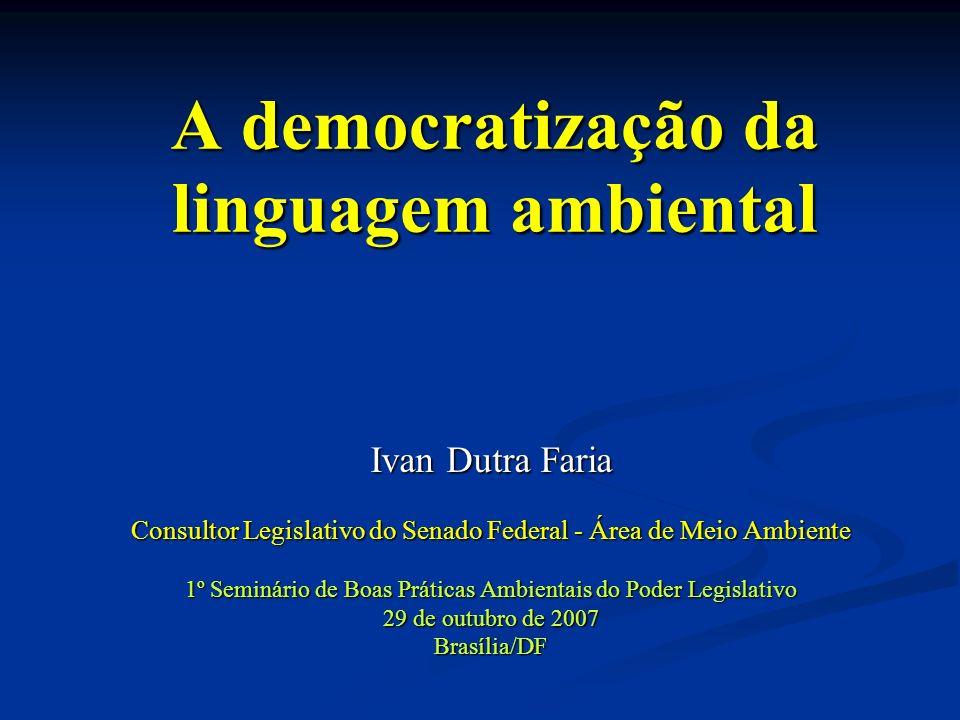 A democratização da linguagem ambiental Ivan Dutra Faria Consultor Legislativo do Senado Federal - Área de Meio Ambiente 1º Seminário de Boas Práticas