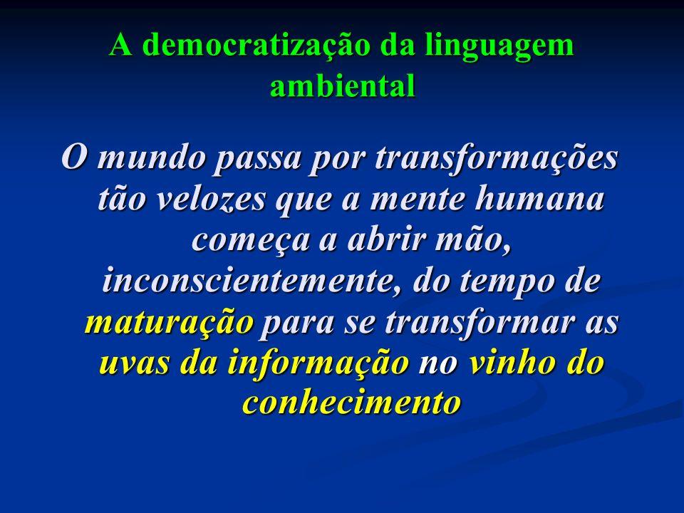 A democratização da linguagem ambiental O mundo passa por transformações tão velozes que a mente humana começa a abrir mão, inconscientemente, do temp