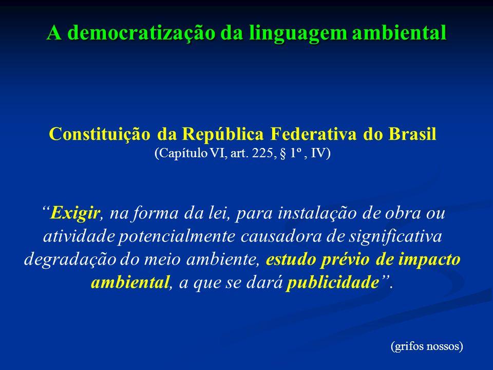 A democratização da linguagem ambiental Constituição da República Federativa do Brasil (Capítulo VI, art. 225, § 1º, IV) Exigir, na forma da lei, para