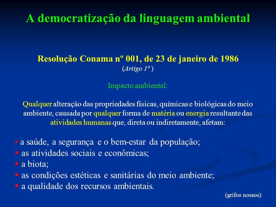 A democratização da linguagem ambiental Resolução Conama nº 001, de 23 de janeiro de 1986 (Artigo 1º ) Impacto ambiental: Qualquer alteração das propr