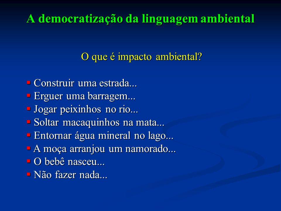 A democratização da linguagem ambiental O que é impacto ambiental? Construir uma estrada... Construir uma estrada... Erguer uma barragem... Erguer uma